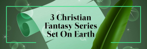 3 Christian Fantasy Series Set on Earth