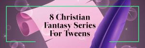 8 Christian Fantasy Book Series for Tweens