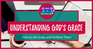 Understanding God's Grace: How to set goals and achieve them