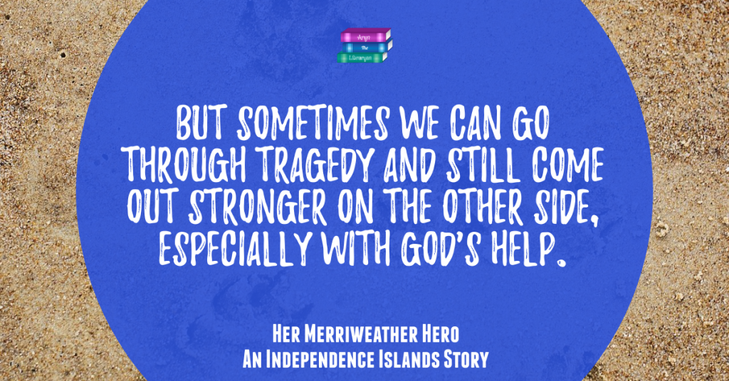 Her Merriweather Hero Quote: But sometimes we can go through tragedy and still come out stronger on the other side, especially with God's help. Christian Beach reads, Independence Islands series.