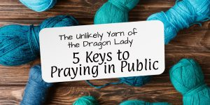 5 keys to praying in public: The unlikely yarn of the dragon lady, over blue yarn on a wooden table